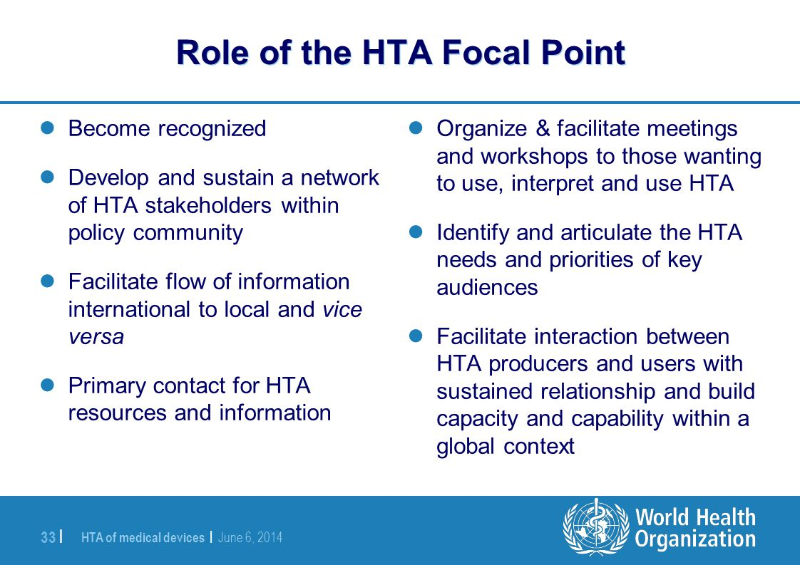 HTA of medical devices | June 6, 2014 33 | Role of the HTA Focal Point Become recognized Develop and sustain a network of HTA stakeholders within poli