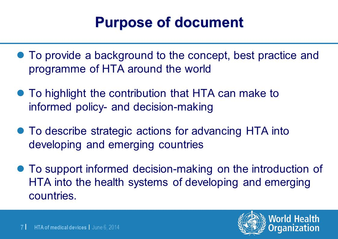 HTA of medical devices | June 6, 2014 7 | Purpose of document To provide a background to the concept, best practice and programme of HTA around the wo