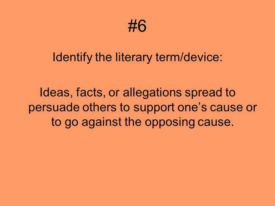#6 Identify the literary term/device: Ideas, facts, or allegations spread to persuade others to support ones cause or to go against the opposing cause.