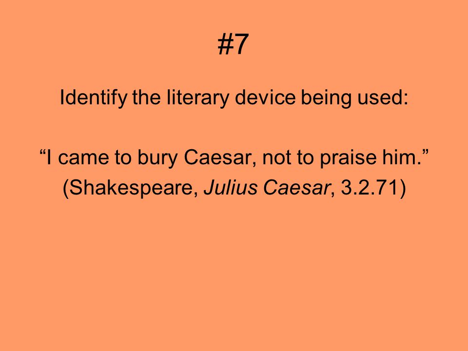 #7 Identify the literary device being used: I came to bury Caesar, not to praise him.