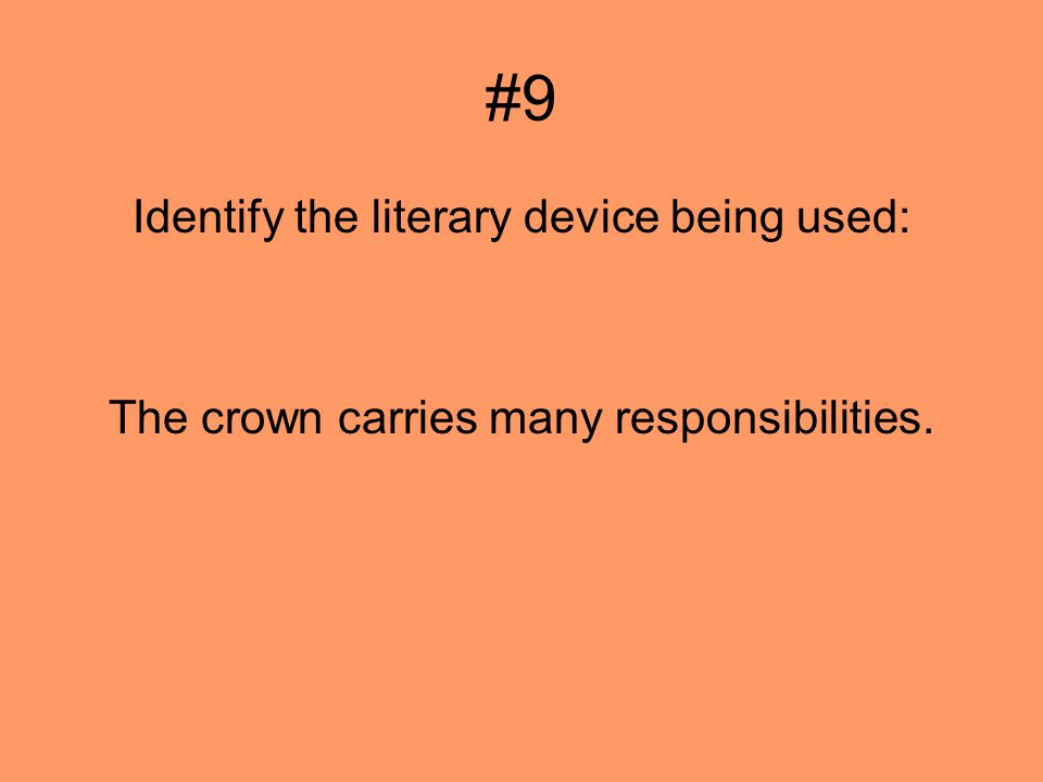 #9 Identify the literary device being used: The crown carries many responsibilities.