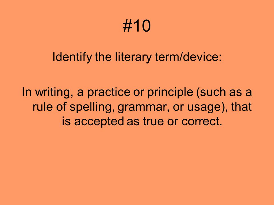 #10 Identify the literary term/device: In writing, a practice or principle (such as a rule of spelling, grammar, or usage), that is accepted as true or correct.