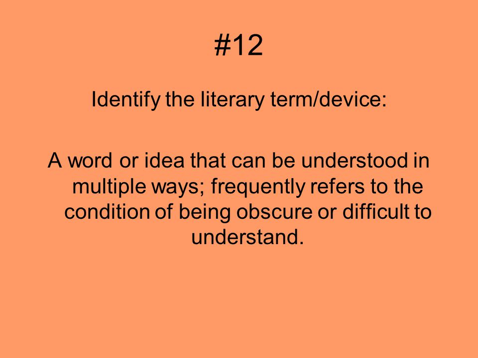 #12 Identify the literary term/device: A word or idea that can be understood in multiple ways; frequently refers to the condition of being obscure or difficult to understand.