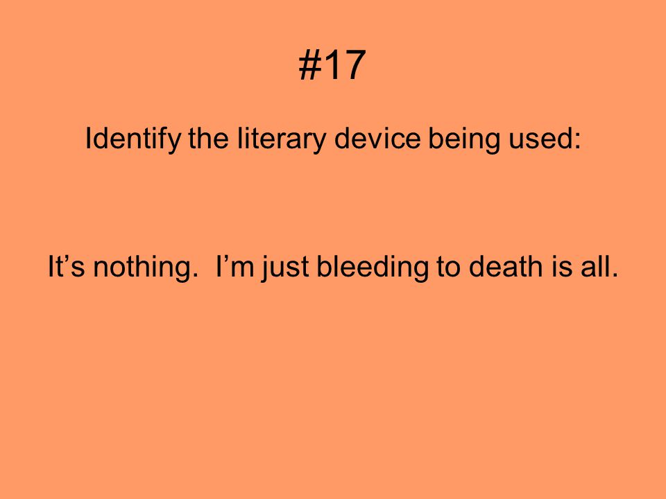 #17 Identify the literary device being used: Its nothing. Im just bleeding to death is all.