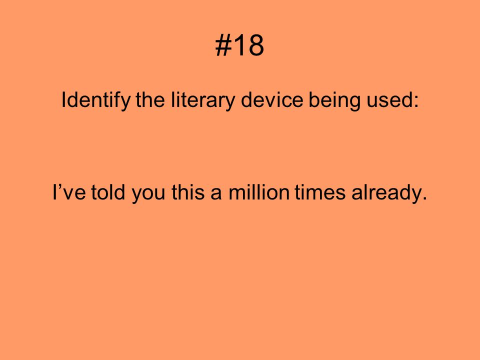 #18 Identify the literary device being used: Ive told you this a million times already.