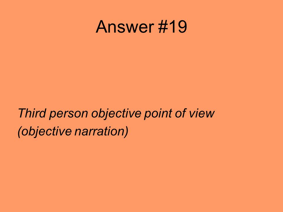 Answer #19 Third person objective point of view (objective narration)