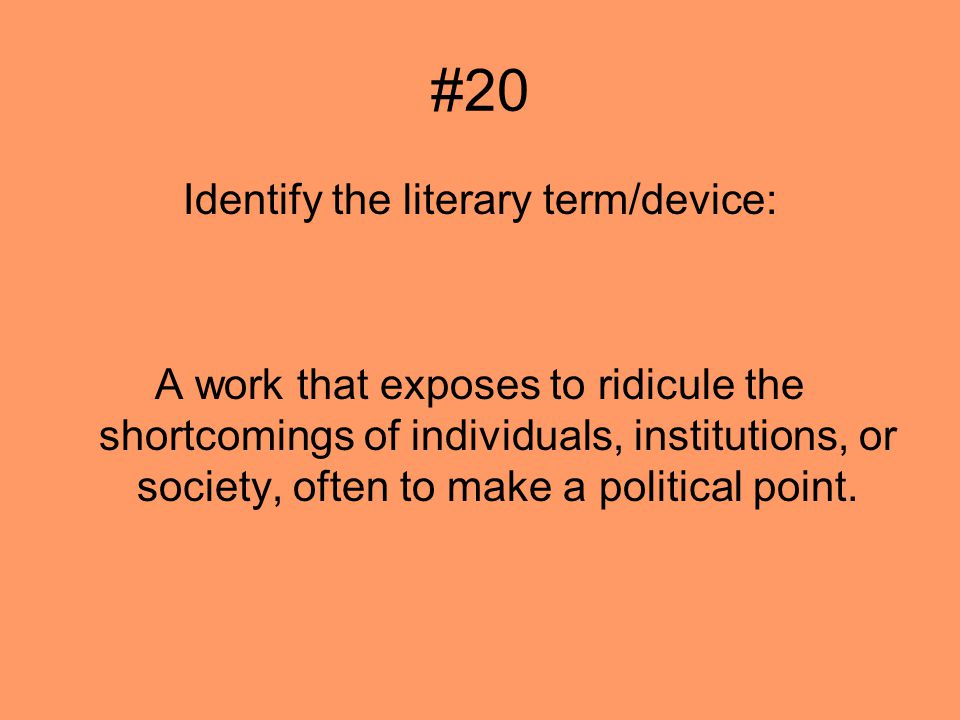 #20 Identify the literary term/device: A work that exposes to ridicule the shortcomings of individuals, institutions, or society, often to make a political point.