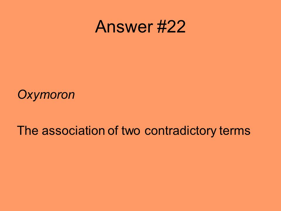 Answer #22 Oxymoron The association of two contradictory terms