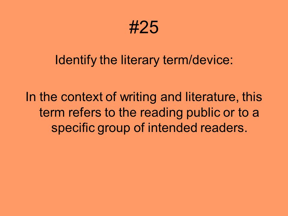 #25 Identify the literary term/device: In the context of writing and literature, this term refers to the reading public or to a specific group of intended readers.