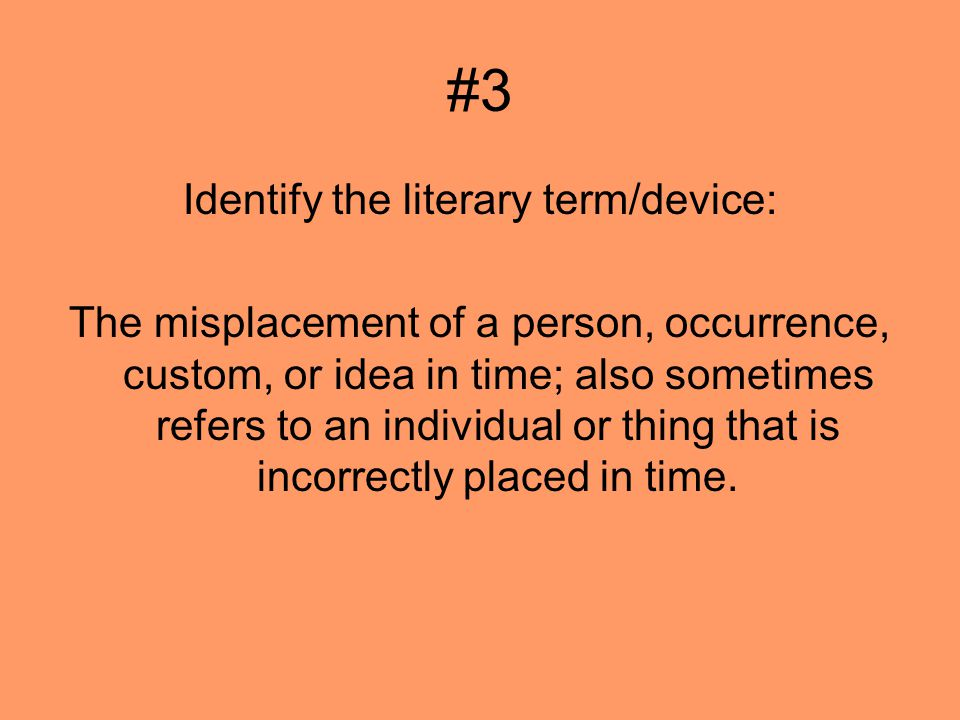 #3 Identify the literary term/device: The misplacement of a person, occurrence, custom, or idea in time; also sometimes refers to an individual or thing that is incorrectly placed in time.