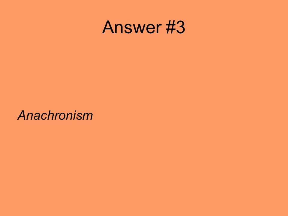 Answer #3 Anachronism