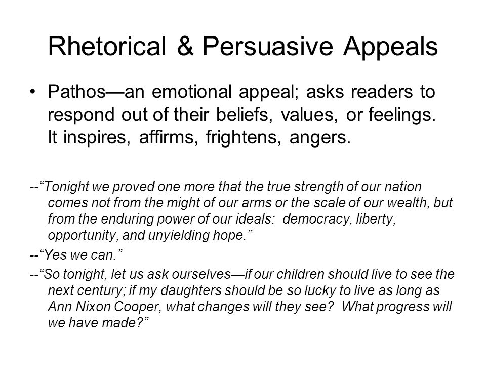 Rhetorical & Persuasive Appeals Pathosan emotional appeal; asks readers to respond out of their beliefs, values, or feelings. It inspires, affirms, fr