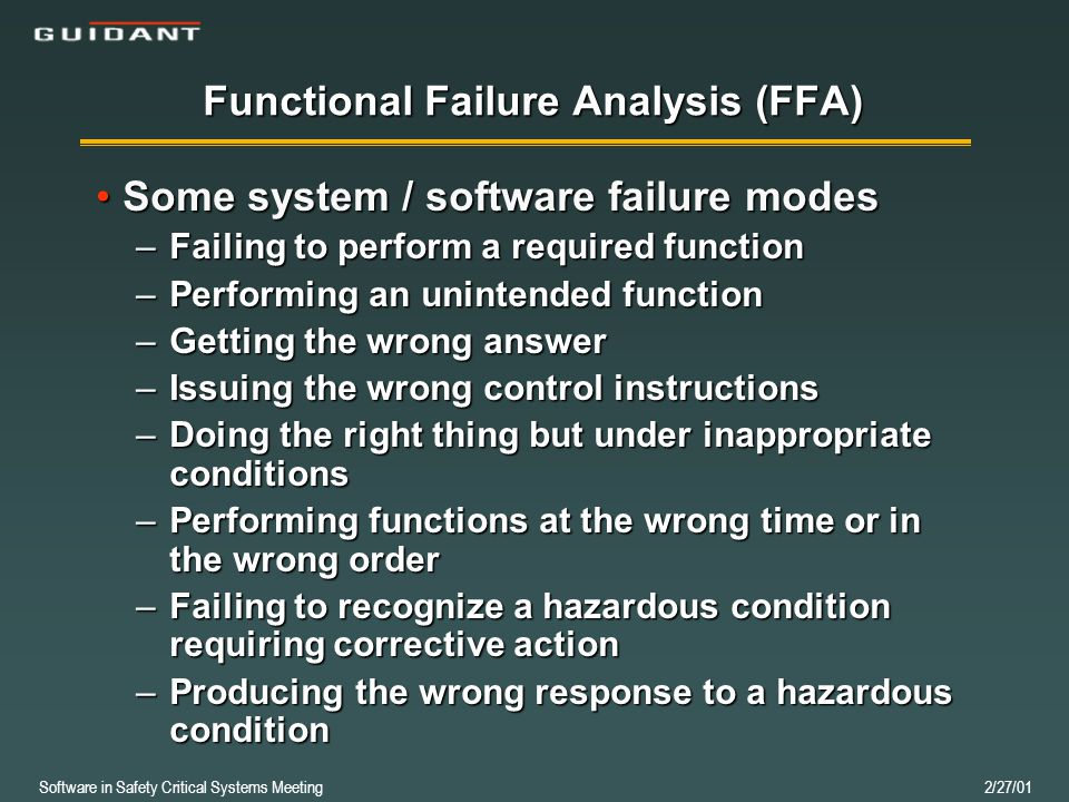 Software in Safety Critical Systems Meeting 2/27/01 Functional Failure Analysis (FFA) Some system / software failure modesSome system / software failure modes –Failing to perform a required function –Performing an unintended function –Getting the wrong answer –Issuing the wrong control instructions –Doing the right thing but under inappropriate conditions –Performing functions at the wrong time or in the wrong order –Failing to recognize a hazardous condition requiring corrective action –Producing the wrong response to a hazardous condition