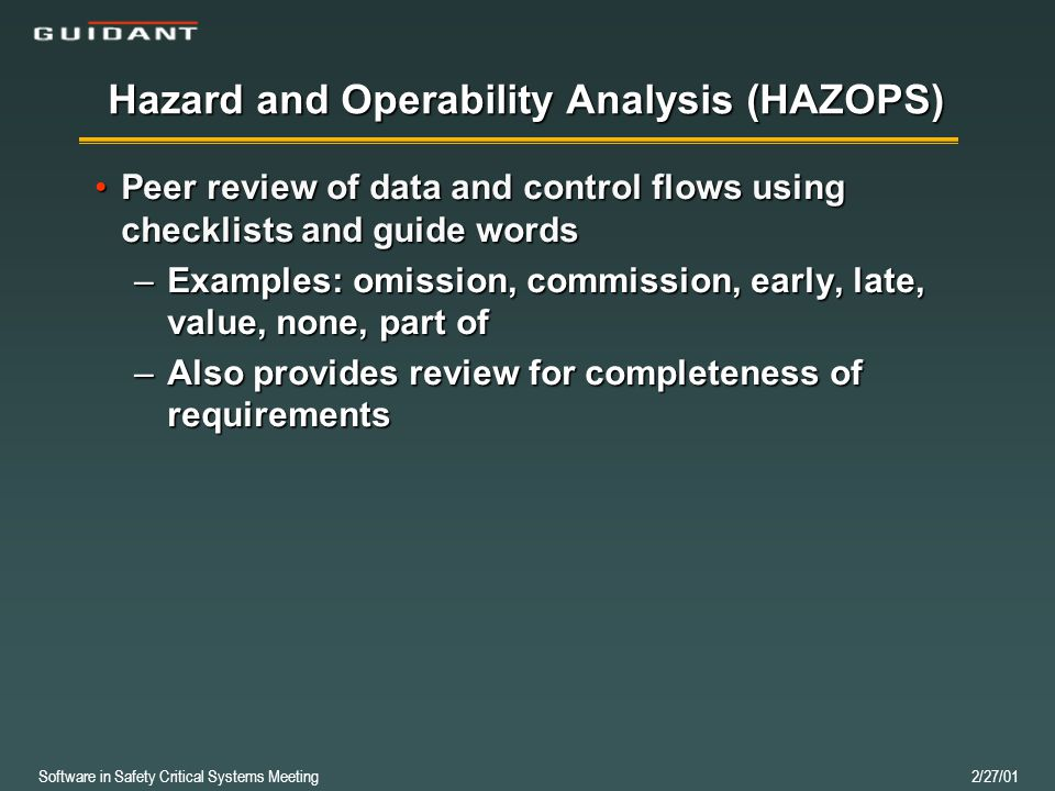Software in Safety Critical Systems Meeting 2/27/01 Hazard and Operability Analysis (HAZOPS) Peer review of data and control flows using checklists and guide wordsPeer review of data and control flows using checklists and guide words –Examples: omission, commission, early, late, value, none, part of –Also provides review for completeness of requirements
