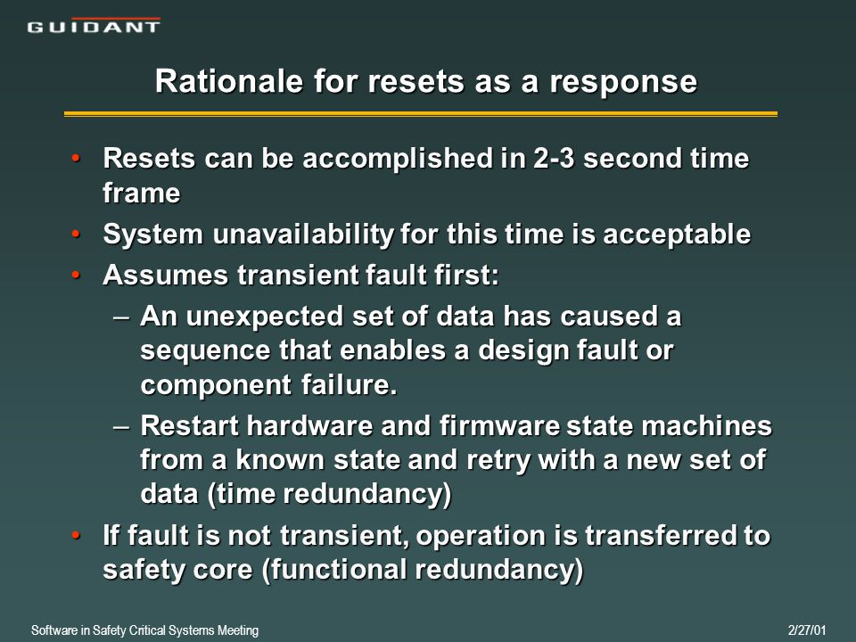 Software in Safety Critical Systems Meeting 2/27/01 Rationale for resets as a response Resets can be accomplished in 2-3 second time frameResets can be accomplished in 2-3 second time frame System unavailability for this time is acceptableSystem unavailability for this time is acceptable Assumes transient fault first:Assumes transient fault first: –An unexpected set of data has caused a sequence that enables a design fault or component failure.