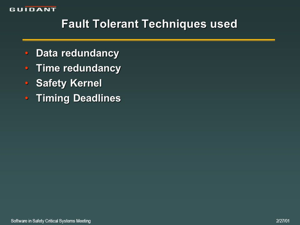 Software in Safety Critical Systems Meeting 2/27/01 Fault Tolerant Techniques used Data redundancyData redundancy Time redundancyTime redundancy Safety KernelSafety Kernel Timing DeadlinesTiming Deadlines
