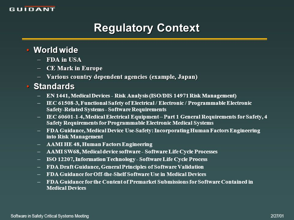 Software in Safety Critical Systems Meeting 2/27/01 Regulatory Context World wideWorld wide –FDA in USA –CE Mark in Europe –Various country dependent agencies (example, Japan) StandardsStandards – –EN 1441, Medical Devices - Risk Analysis (ISO/DIS 14971 Risk Management) – –IEC 61508-3, Functional Safety of Electrical / Electronic / Programmable Electronic Safety-Related Systems - Software Requirements – –IEC 60601-1-4, Medical Electrical Equipment – Part 1 General Requirements for Safety, 4 Safety Requirements for Programmable Electronic Medical Systems – –FDA Guidance, Medical Device Use-Safety: Incorporating Human Factors Engineering into Risk Management – –AAMI HE 48, Human Factors Engineering – –AAMI SW68, Medical device software - Software Life Cycle Processes – –ISO 12207, Information Technology - Software Life Cycle Process – –FDA Draft Guidance, General Principles of Software Validation – –FDA Guidance for Off-the-Shelf Software Use in Medical Devices – –FDA Guidance for the Content of Premarket Submissions for Software Contained in Medical Devices