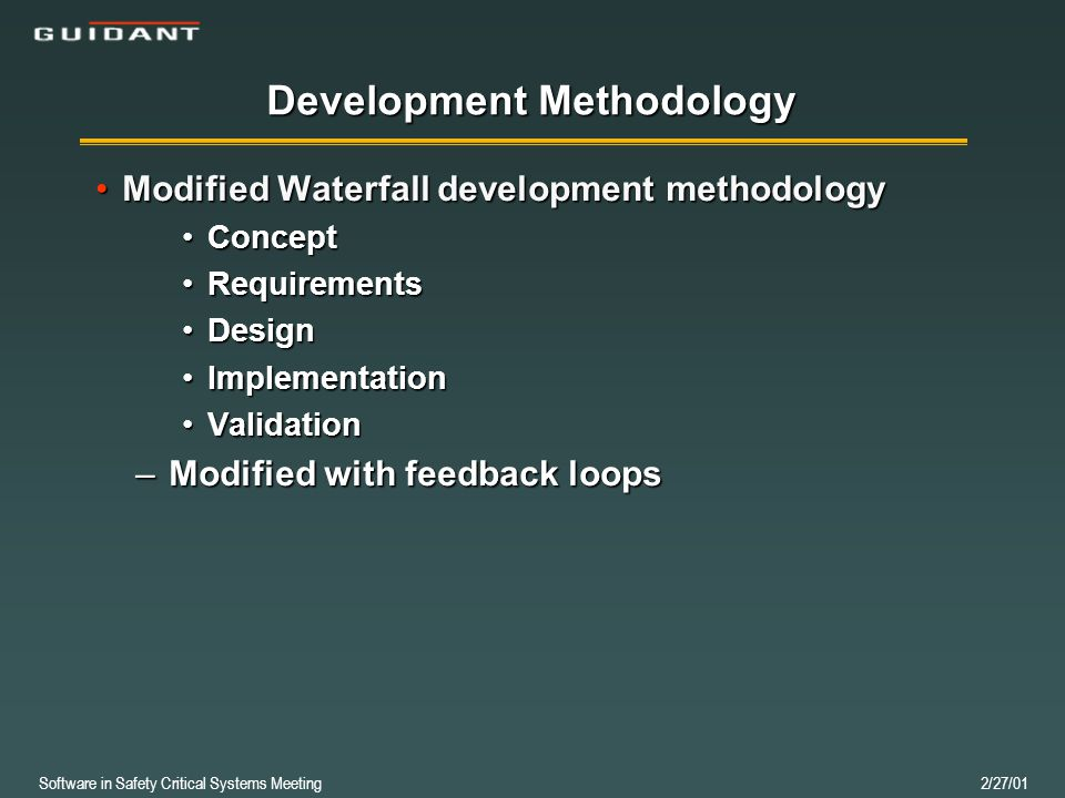 Software in Safety Critical Systems Meeting 2/27/01 Development Methodology Modified Waterfall development methodologyModified Waterfall development methodology ConceptConcept RequirementsRequirements DesignDesign ImplementationImplementation ValidationValidation –Modified with feedback loops