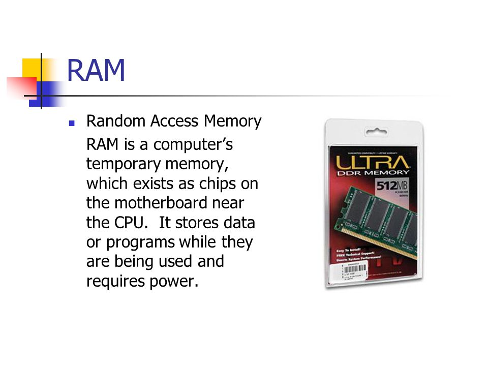 RAM Random Access Memory RAM is a computers temporary memory, which exists as chips on the motherboard near the CPU. It stores data or programs while