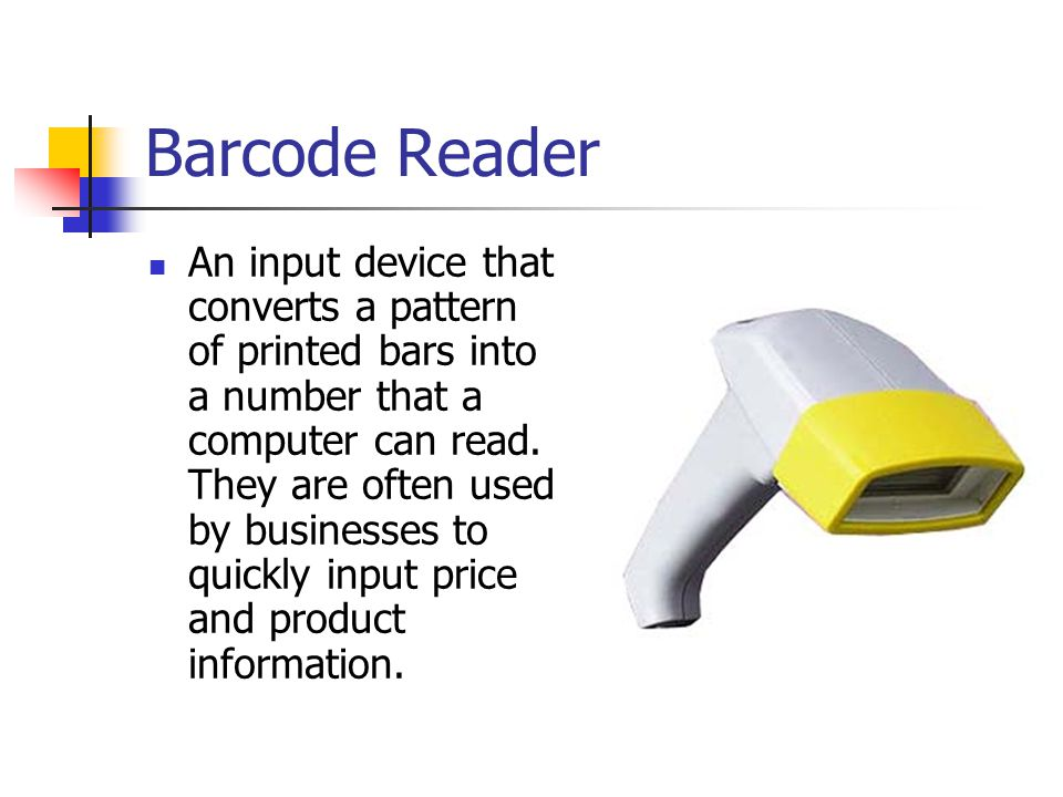 Barcode Reader An input device that converts a pattern of printed bars into a number that a computer can read. They are often used by businesses to qu