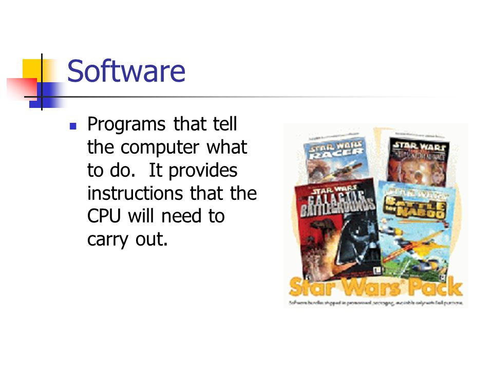 Software Programs that tell the computer what to do. It provides instructions that the CPU will need to carry out.