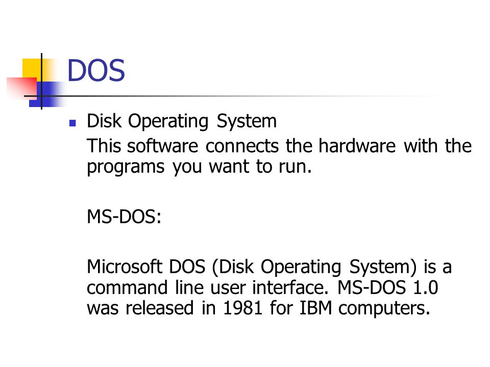 DOS Disk Operating System This software connects the hardware with the programs you want to run.