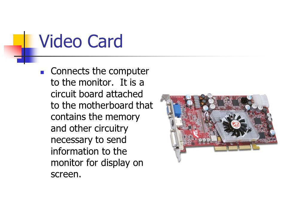 Video Card Connects the computer to the monitor. It is a circuit board attached to the motherboard that contains the memory and other circuitry necess
