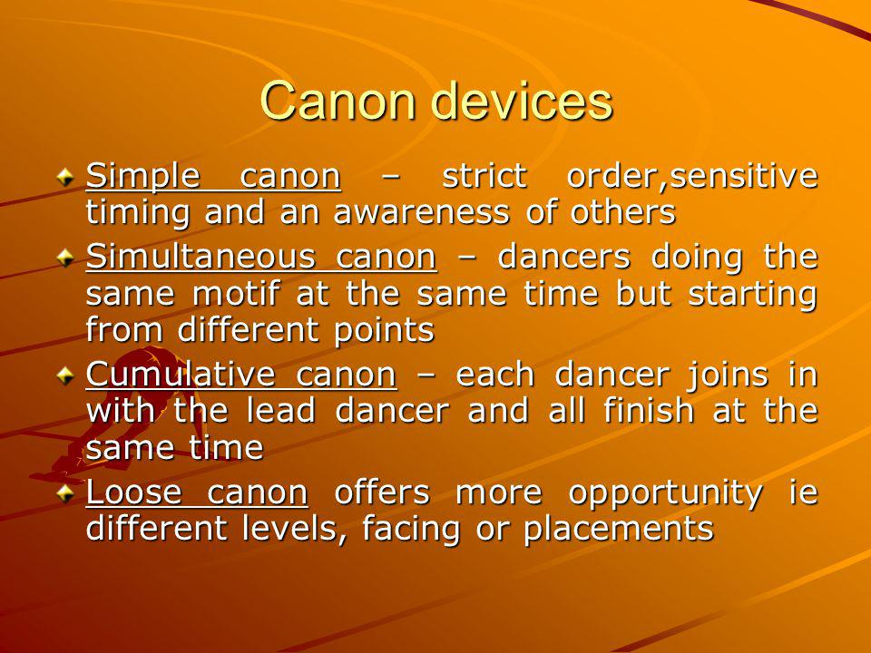 Canon devices Simple canon – strict order,sensitive timing and an awareness of others Simultaneous canon – dancers doing the same motif at the same ti