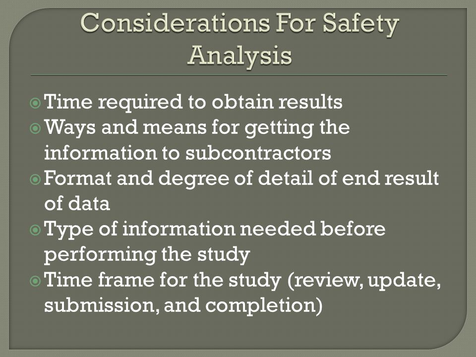 Time required to obtain results Ways and means for getting the information to subcontractors Format and degree of detail of end result of data Type of information needed before performing the study Time frame for the study (review, update, submission, and completion)