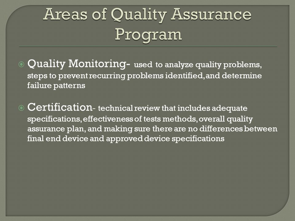 Quality Monitoring- used to analyze quality problems, steps to prevent recurring problems identified, and determine failure patterns Certification - technical review that includes adequate specifications, effectiveness of tests methods, overall quality assurance plan, and making sure there are no differences between final end device and approved device specifications