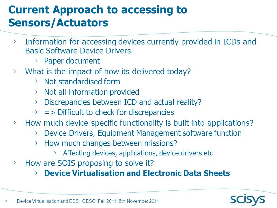 4 Device Virtualisation and EDS - CESG, Fall 2011, 5th November 2011 Current Approach to accessing to Sensors/Actuators Information for accessing devices currently provided in ICDs and Basic Software Device Drivers Paper document What is the impact of how its delivered today.
