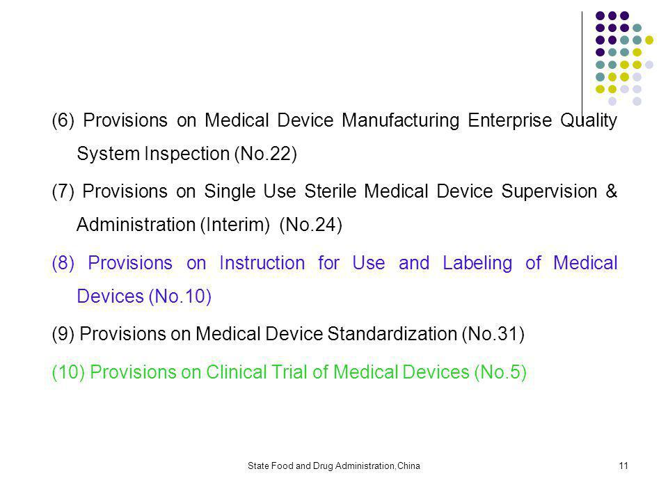 State Food and Drug Administration,China11 (6) Provisions on Medical Device Manufacturing Enterprise Quality System Inspection (No.22) (7) Provisions on Single Use Sterile Medical Device Supervision & Administration (Interim) (No.24) (8) Provisions on Instruction for Use and Labeling of Medical Devices (No.10) (9) Provisions on Medical Device Standardization (No.31) (10) Provisions on Clinical Trial of Medical Devices (No.5)
