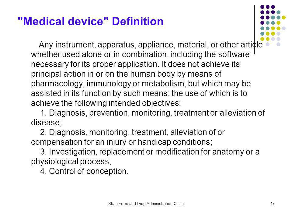 State Food and Drug Administration,China17 Medical device Definition Any instrument, apparatus, appliance, material, or other article whether used alone or in combination, including the software necessary for its proper application.