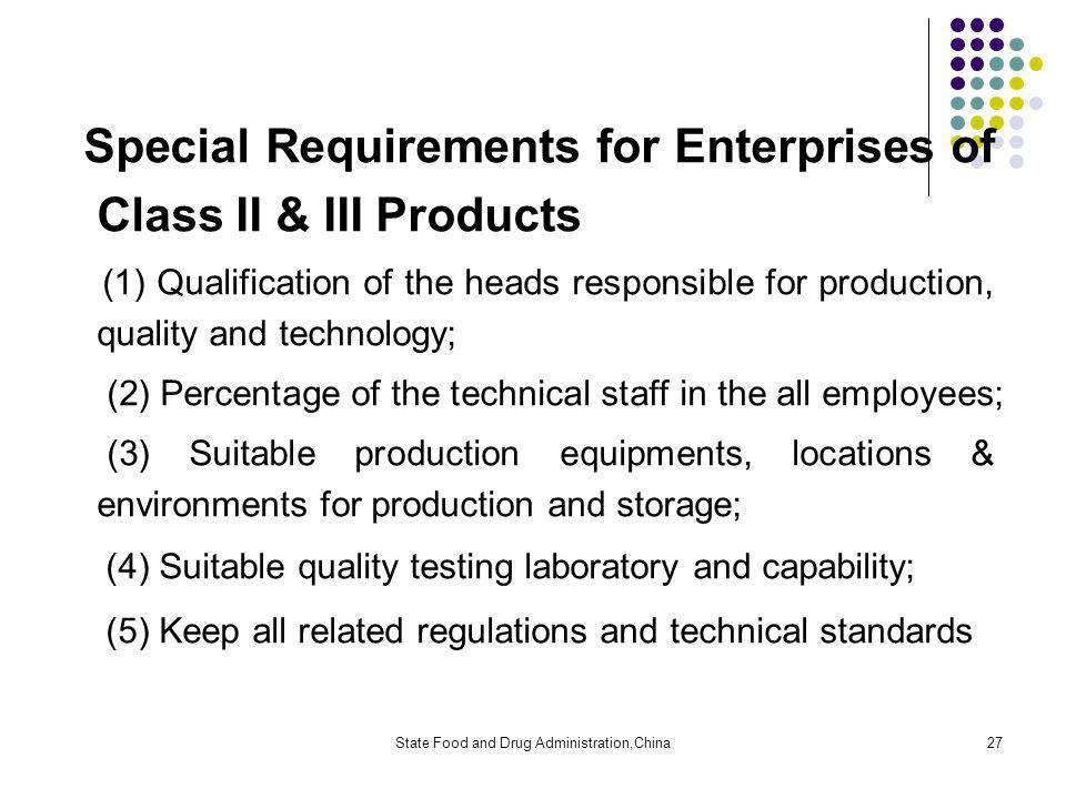 State Food and Drug Administration,China27 Special Requirements for Enterprises of Class II & III Products (1) Qualification of the heads responsible for production, quality and technology; (2) Percentage of the technical staff in the all employees; (3) Suitable production equipments, locations & environments for production and storage; (4) Suitable quality testing laboratory and capability; (5) Keep all related regulations and technical standards