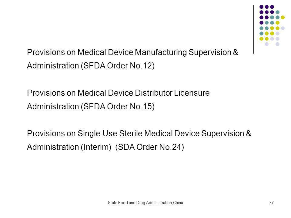 State Food and Drug Administration,China37 Provisions on Medical Device Manufacturing Supervision & Administration (SFDA Order No.12) Provisions on Medical Device Distributor Licensure Administration (SFDA Order No.15) Provisions on Single Use Sterile Medical Device Supervision & Administration (Interim) (SDA Order No.24)
