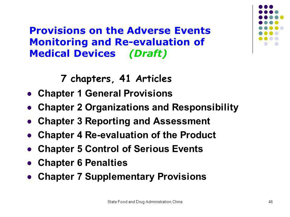 State Food and Drug Administration,China46 Provisions on the Adverse Events Monitoring and Re-evaluation of Medical Devices (Draft) 7 chapters, 41 Articles Chapter 1 General Provisions Chapter 2 Organizations and Responsibility Chapter 3 Reporting and Assessment Chapter 4 Re-evaluation of the Product Chapter 5 Control of Serious Events Chapter 6 Penalties Chapter 7 Supplementary Provisions