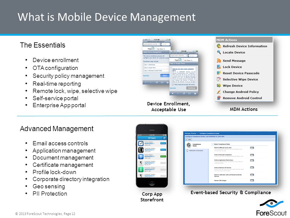 © 2013 ForeScout Technologies, Page 12 What is Mobile Device Management The Essentials Device enrollment OTA configuration Security policy management