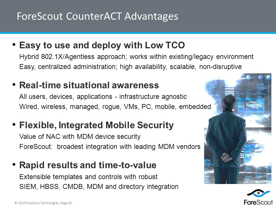 © 2013 ForeScout Technologies, Page 16 Easy to use and deploy with Low TCO Hybrid 802.1X/Agentless approach; works within existing/legacy environment