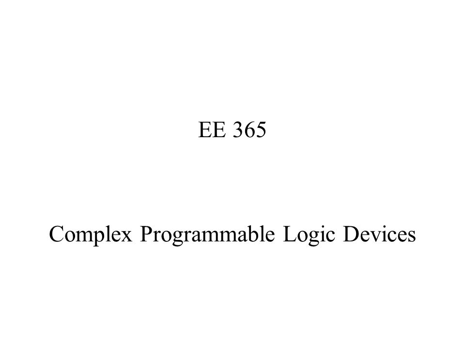 Complex Programmable Logic Devices EE 365