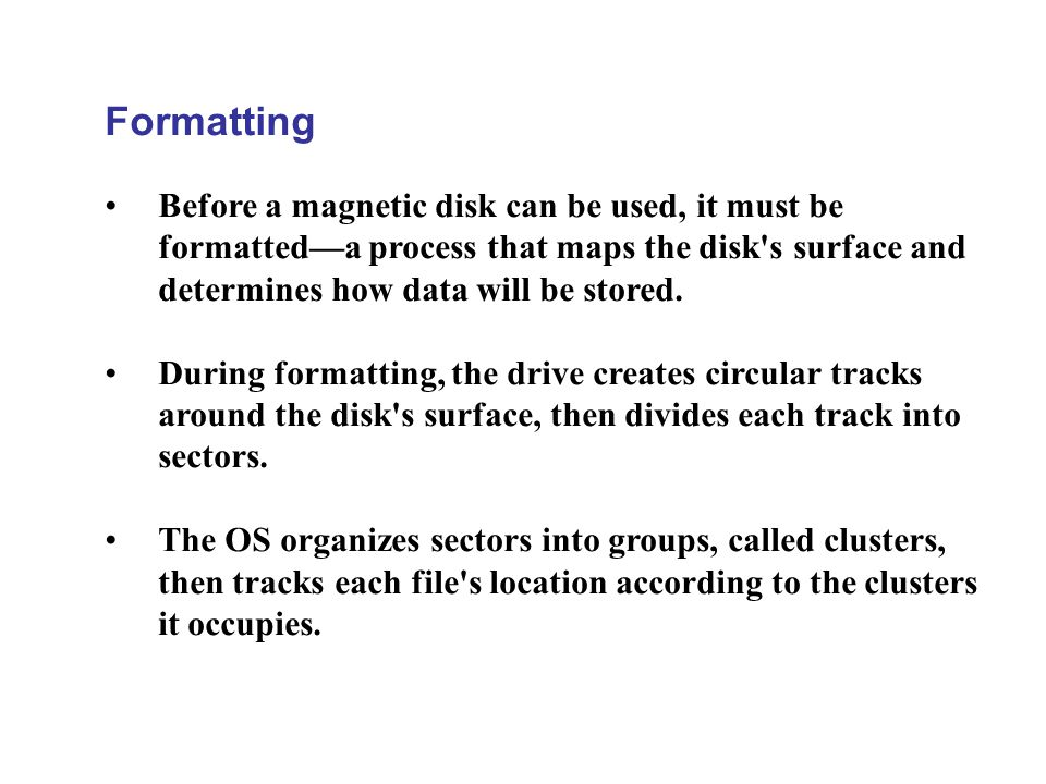 Formatting Before a magnetic disk can be used, it must be formatteda process that maps the disk's surface and determines how data will be stored. Duri