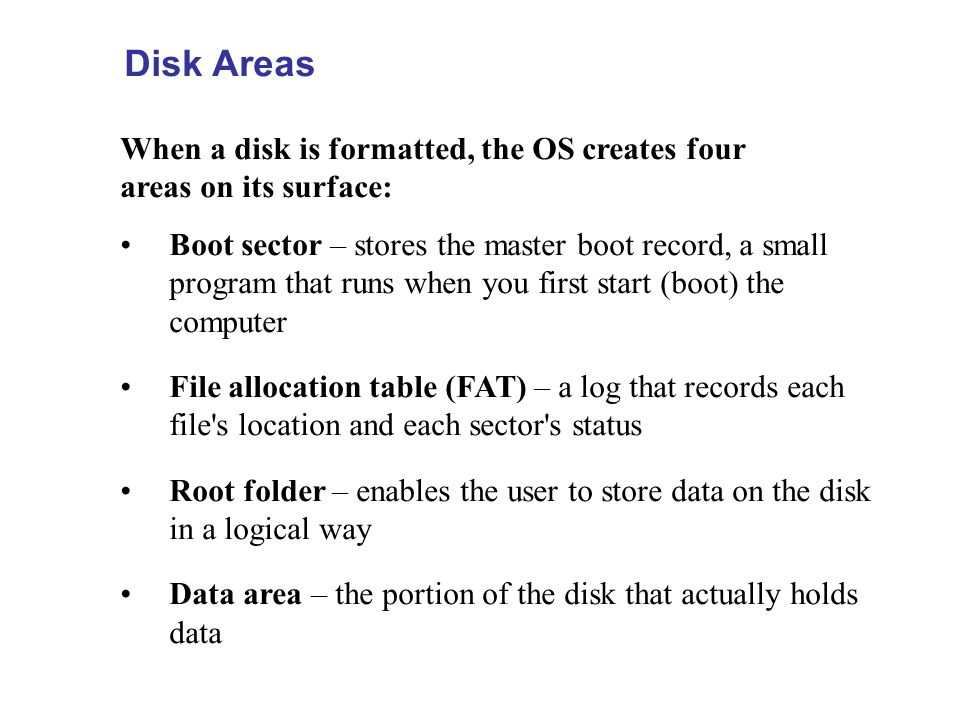 Disk Areas When a disk is formatted, the OS creates four areas on its surface: Boot sector – stores the master boot record, a small program that runs