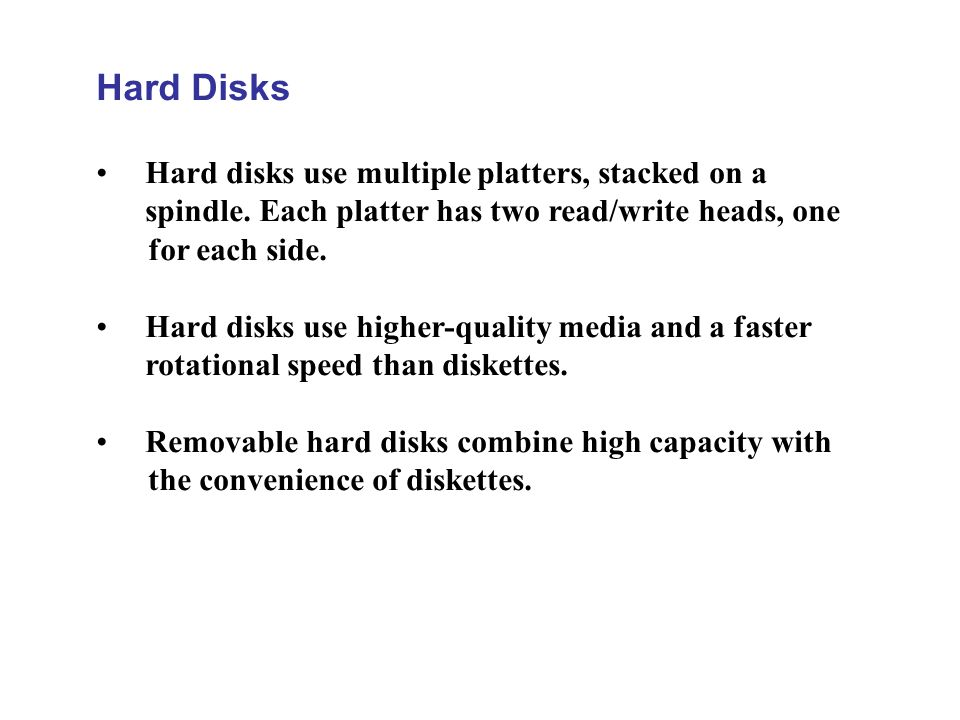 Hard Disks Hard disks use multiple platters, stacked on a spindle. Each platter has two read/write heads, one for each side. Hard disks use higher-qua