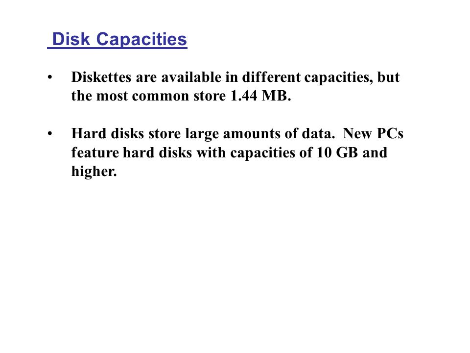 Disk Capacities Diskettes are available in different capacities, but the most common store 1.44 MB. Hard disks store large amounts of data. New PCs fe