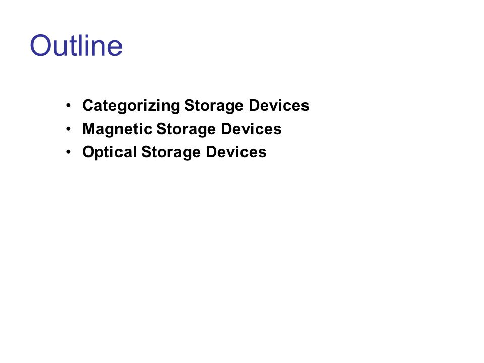 Outline Categorizing Storage Devices Magnetic Storage Devices Optical Storage Devices