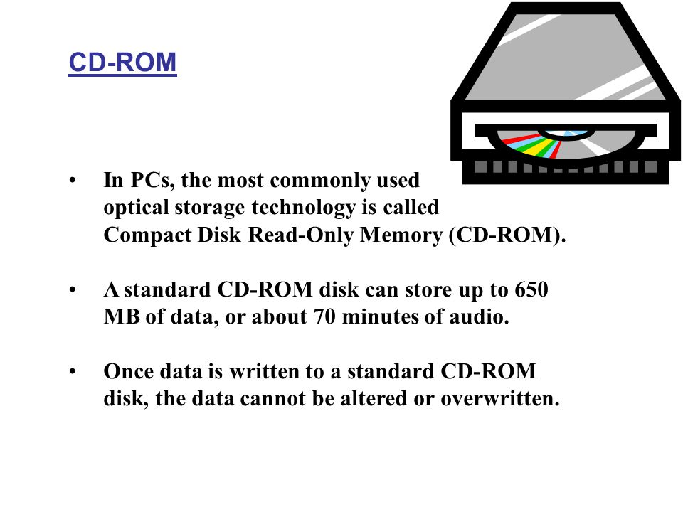 CD-ROM In PCs, the most commonly used optical storage technology is called Compact Disk Read-Only Memory (CD-ROM). A standard CD-ROM disk can store up