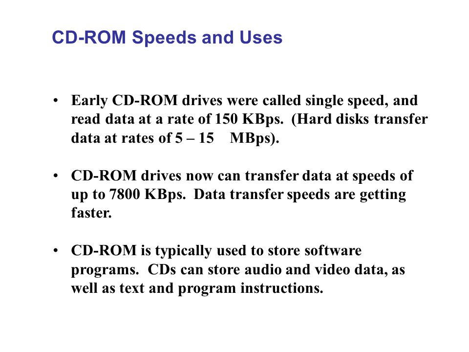 CD-ROM Speeds and Uses Early CD-ROM drives were called single speed, and read data at a rate of 150 KBps. (Hard disks transfer data at rates of 5 – 15