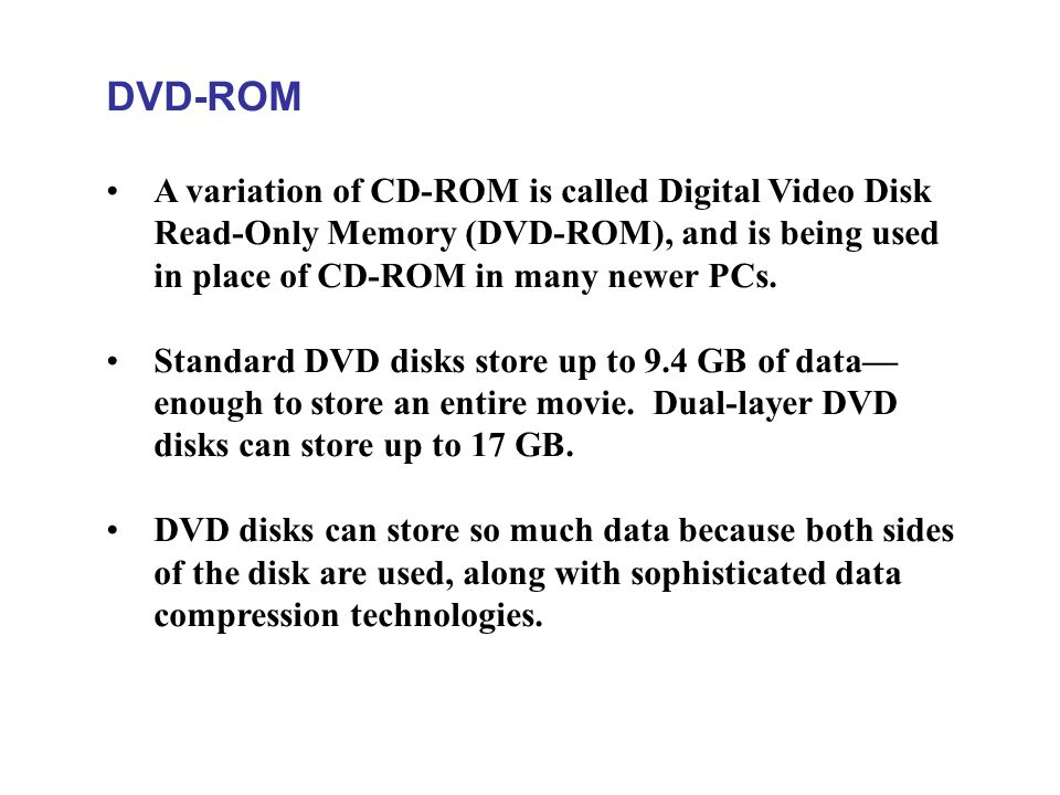DVD-ROM A variation of CD-ROM is called Digital Video Disk Read-Only Memory (DVD-ROM), and is being used in place of CD-ROM in many newer PCs. Standar
