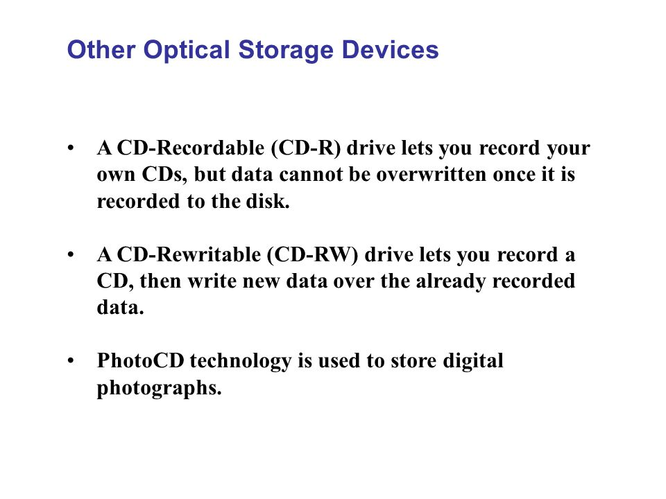 Other Optical Storage Devices A CD-Recordable (CD-R) drive lets you record your own CDs, but data cannot be overwritten once it is recorded to the dis