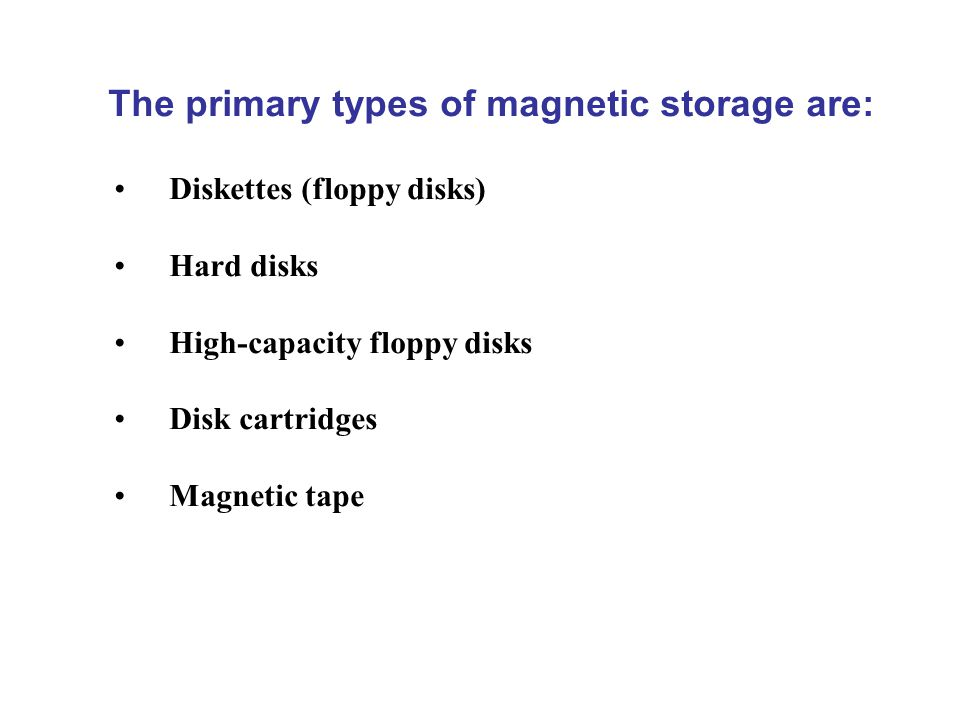 The primary types of magnetic storage are: Diskettes (floppy disks) Hard disks High-capacity floppy disks Disk cartridges Magnetic tape