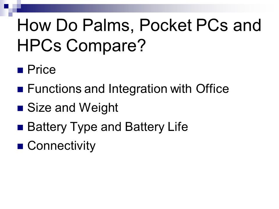 How Do Palms, Pocket PCs and HPCs Compare? Price Functions and Integration with Office Size and Weight Battery Type and Battery Life Connectivity